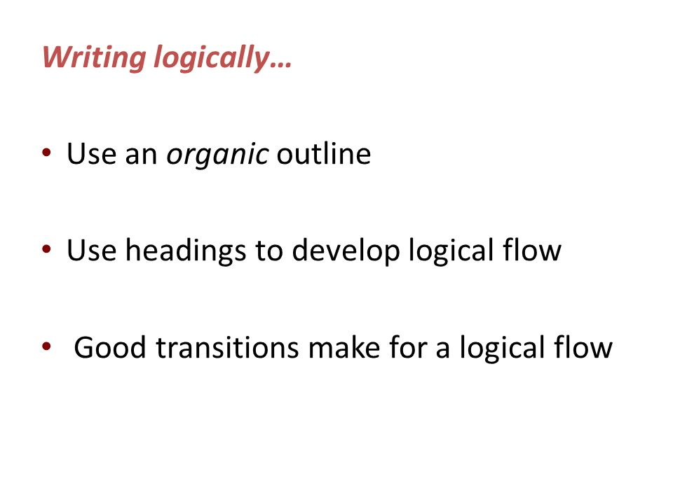 Writing logically… Use an organic outline Use headings to develop logical flow Good transitions make for a logical flow