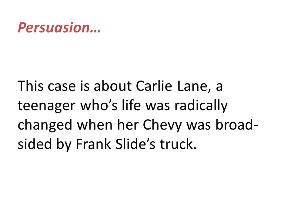 Persuasion… This case is about Carlie Lane, a teenager who's life was radically changed when her Chevy was broad- sided by Frank Slide's truck.