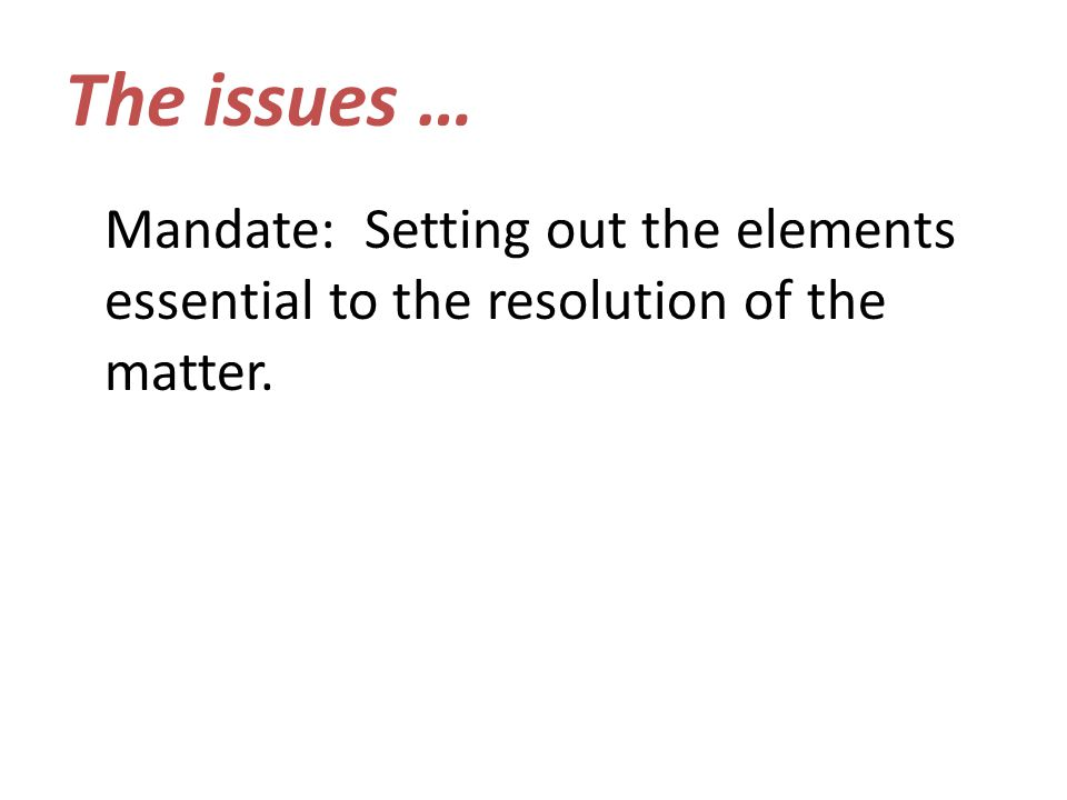 The issues … Mandate: Setting out the elements essential to the resolution of the matter.