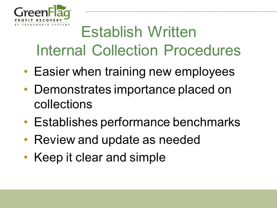 Establish Written Internal Collection Procedures Easier when training new employees Demonstrates importance placed on collections Establishes performance benchmarks Review and update as needed Keep it clear and simple