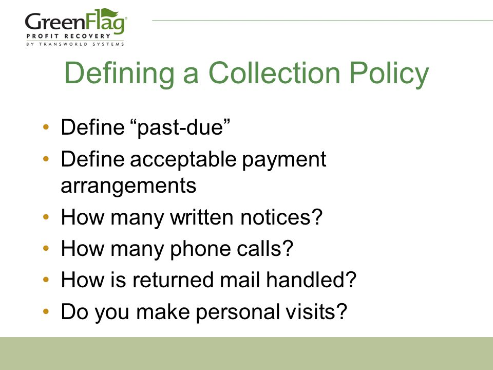 Defining a Collection Policy Define past-due Define acceptable payment arrangements How many written notices.
