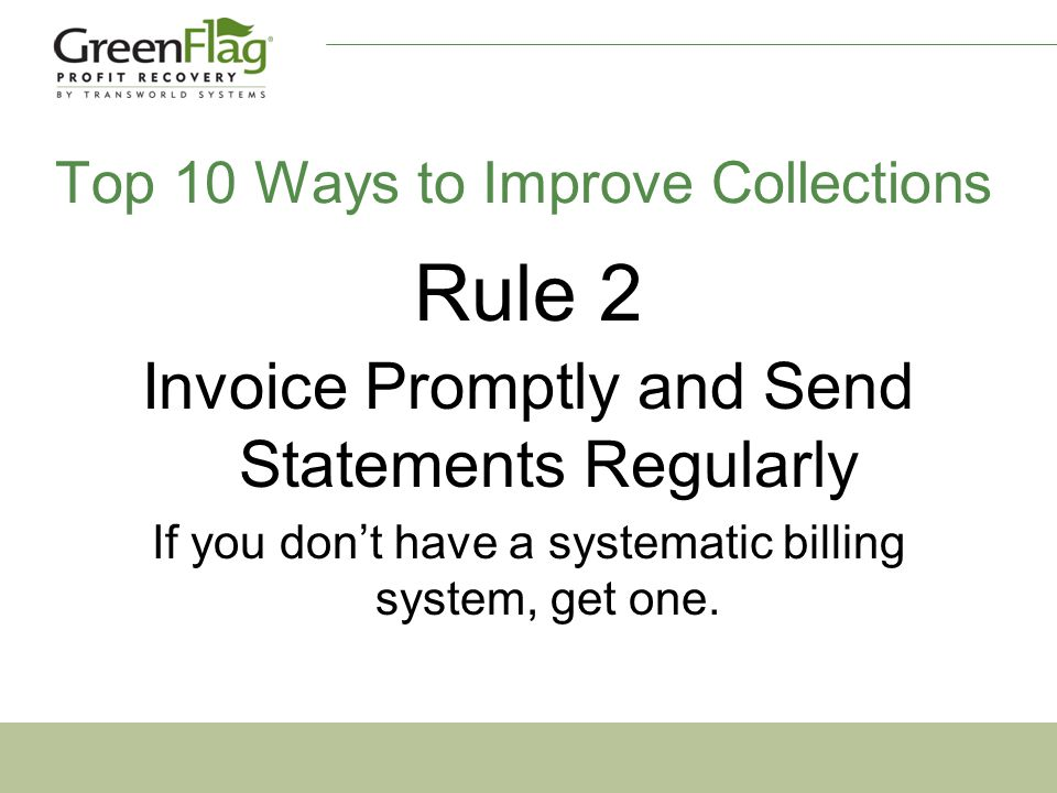 Rule 2 Invoice Promptly and Send Statements Regularly If you don't have a systematic billing system, get one.
