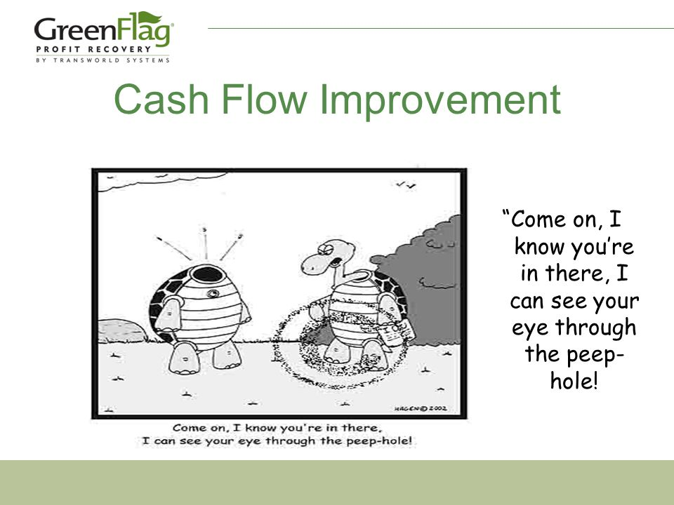 Cash Flow Improvement Come on, I know you're in there, I can see your eye through the peep- hole!