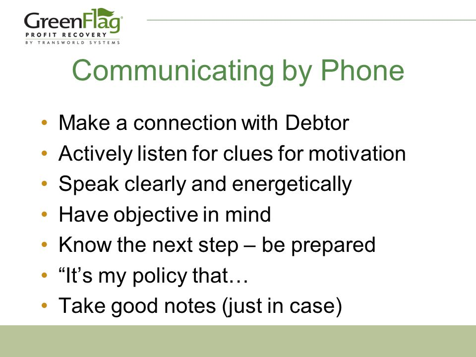 Communicating by Phone Make a connection with Debtor Actively listen for clues for motivation Speak clearly and energetically Have objective in mind Know the next step – be prepared It's my policy that… Take good notes (just in case)