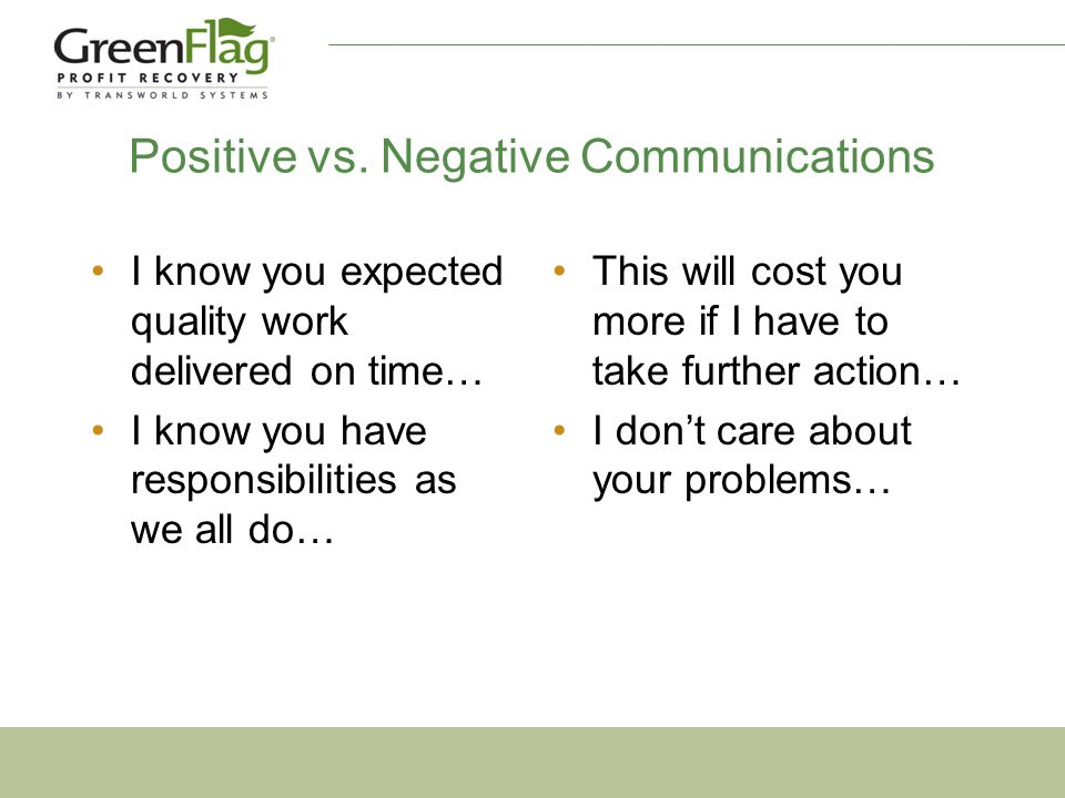 Positive vs. Negative Communications I know you expected quality work delivered on time… I know you have responsibilities as we all do… This will cost