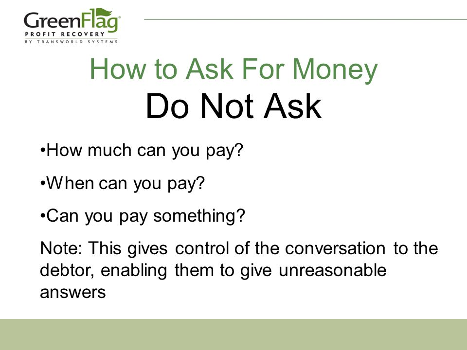 How to Ask For Money Do Not Ask How much can you pay.