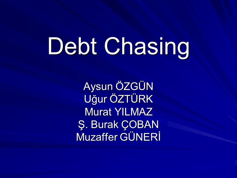 Debt Chasing Aysun ÖZGÜN Uğur ÖZTÜRK Murat YILMAZ Ş. Burak ÇOBAN Muzaffer GÜNERİ