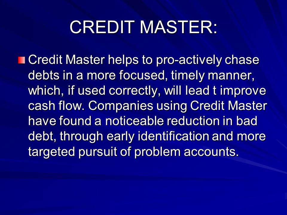 CREDIT MASTER: Credit Master helps to pro-actively chase debts in a more focused, timely manner, which, if used correctly, will lead t improve cash flow.