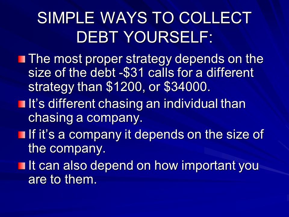 SIMPLE WAYS TO COLLECT DEBT YOURSELF: The most proper strategy depends on the size of the debt -$31 calls for a different strategy than $1200, or $34000.