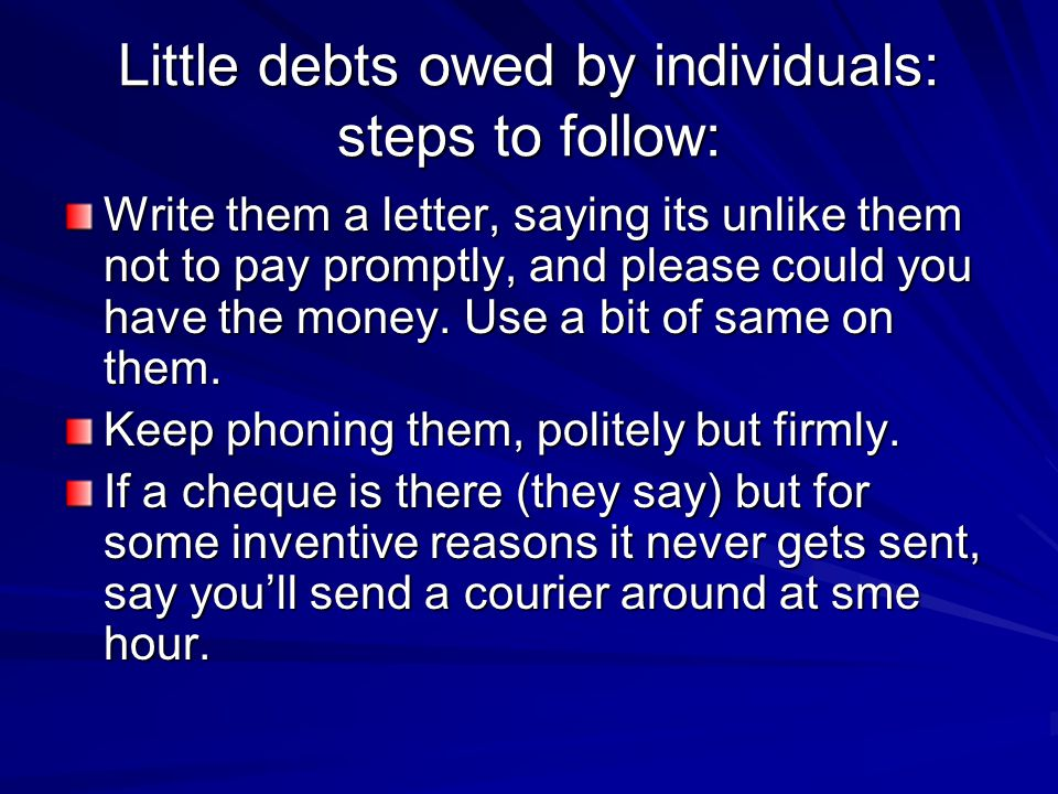 Little debts owed by individuals: steps to follow: Write them a letter, saying its unlike them not to pay promptly, and please could you have the money.