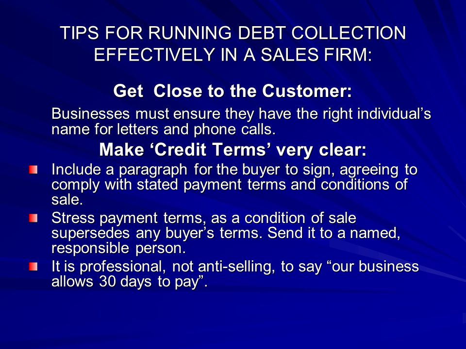 TIPS FOR RUNNING DEBT COLLECTION EFFECTIVELY IN A SALES FIRM: Get Close to the Customer: Businesses must ensure they have the right individual's name for letters and phone calls.