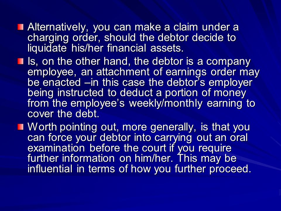 Alternatively, you can make a claim under a charging order, should the debtor decide to liquidate his/her financial assets.