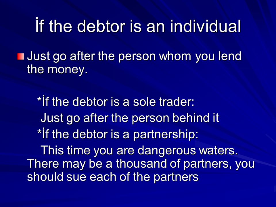 İf the debtor is an individual Just go after the person whom you lend the money.
