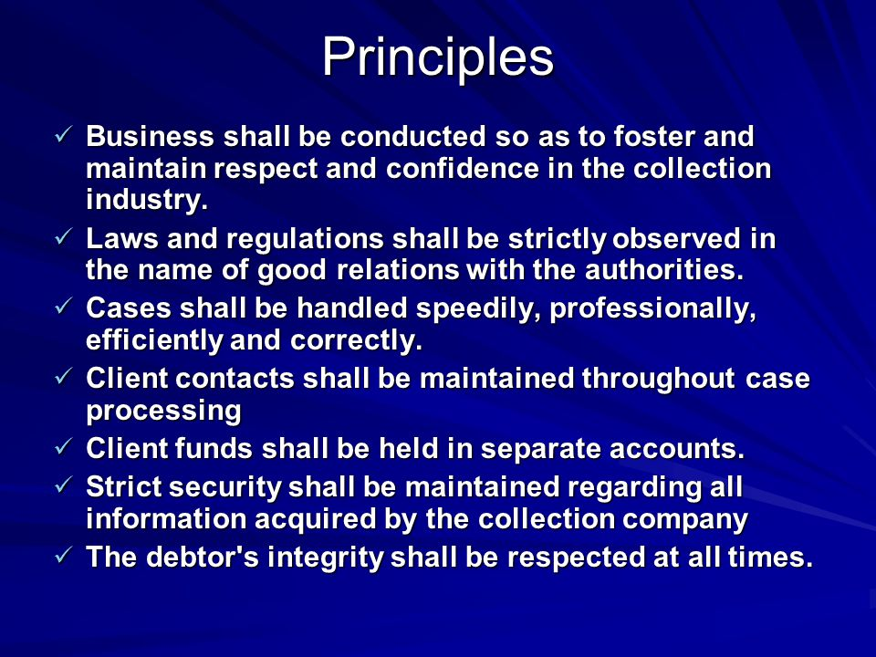 Principles Business shall be conducted so as to foster and maintain respect and confidence in the collection industry.