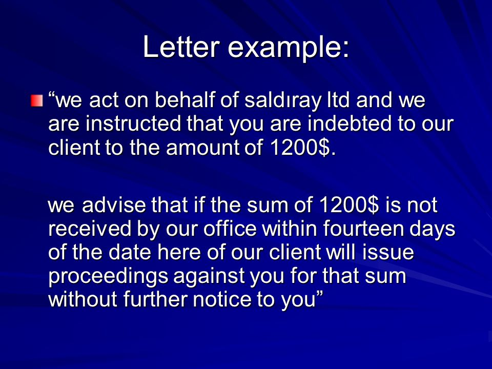 Letter example: we act on behalf of saldıray ltd and we are instructed that you are indebted to our client to the amount of 1200$.