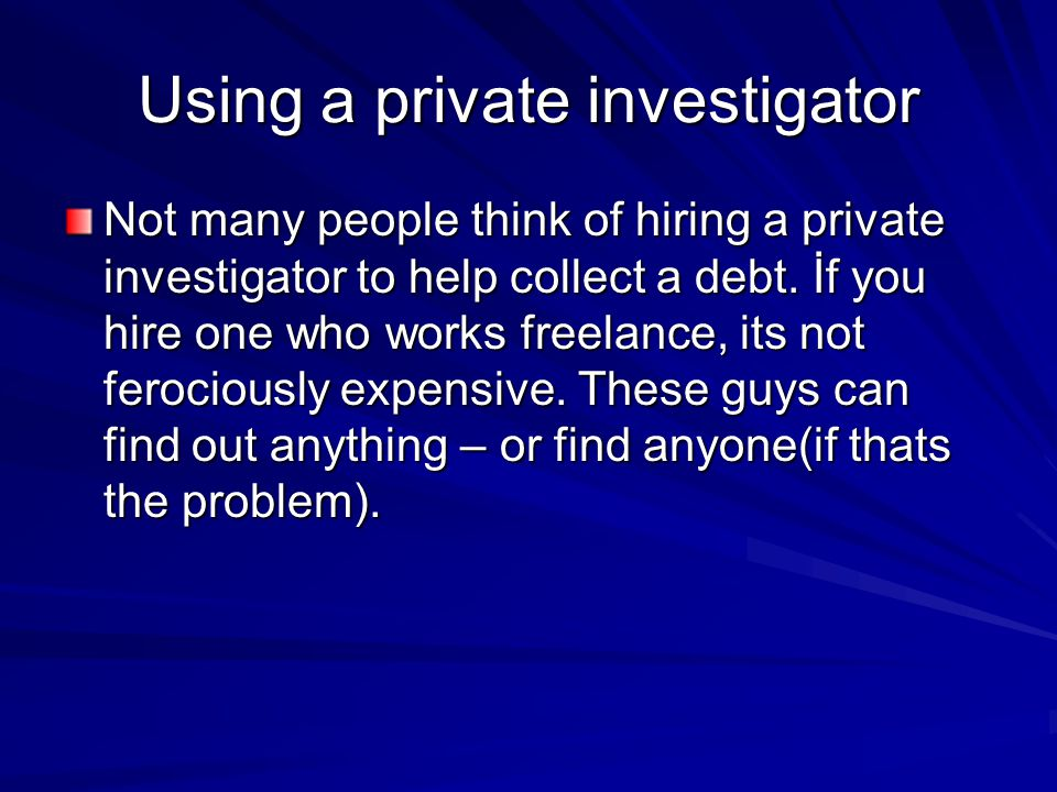 Using a private investigator Not many people think of hiring a private investigator to help collect a debt.