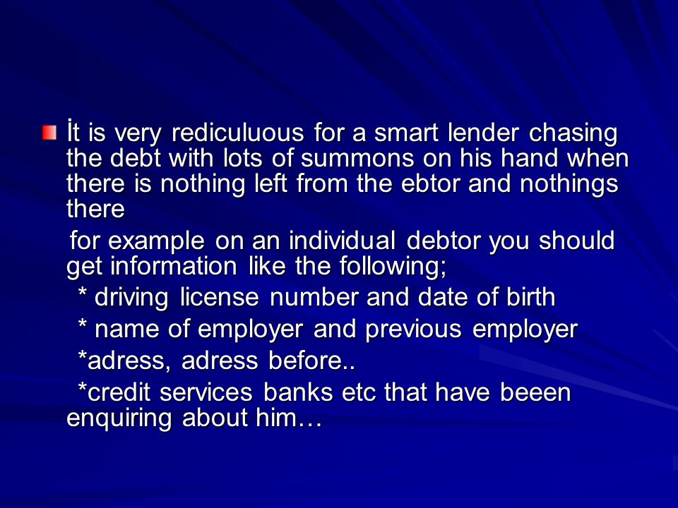 İt is very rediculuous for a smart lender chasing the debt with lots of summons on his hand when there is nothing left from the ebtor and nothings there for example on an individual debtor you should get information like the following; for example on an individual debtor you should get information like the following; * driving license number and date of birth * driving license number and date of birth * name of employer and previous employer * name of employer and previous employer *adress, adress before..