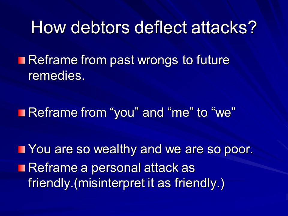 How debtors deflect attacks.Reframe from past wrongs to future remedies.