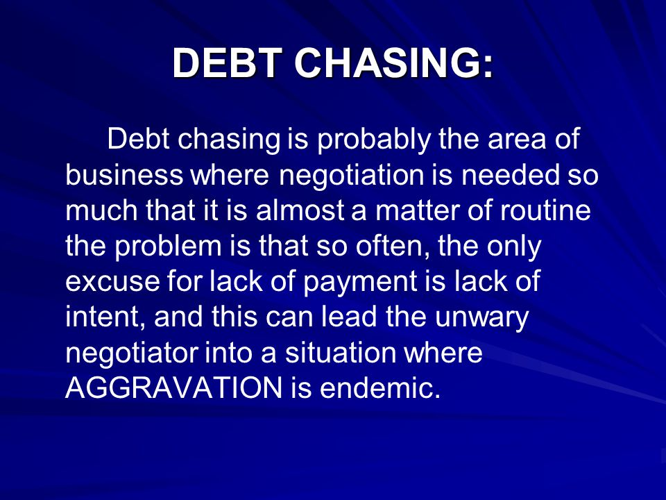 DEBT CHASING: Debt chasing is probably the area of business where negotiation is needed so much that it is almost a matter of routine the problem is that so often, the only excuse for lack of payment is lack of intent, and this can lead the unwary negotiator into a situation where AGGRAVATION is endemic.