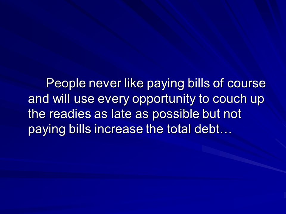 People never like paying bills of course and will use every opportunity to couch up the readies as late as possible but not paying bills increase the total debt…