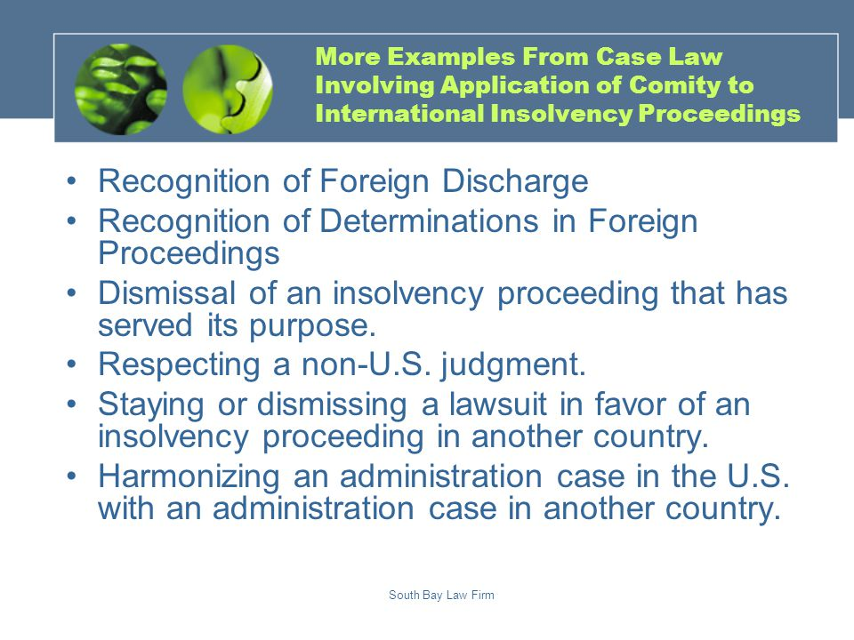 South Bay Law Firm More Examples From Case Law Involving Application of Comity to International Insolvency Proceedings Recognition of Foreign Discharge Recognition of Determinations in Foreign Proceedings Dismissal of an insolvency proceeding that has served its purpose.