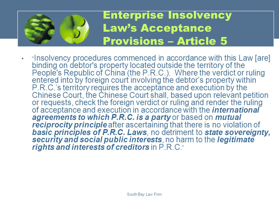 South Bay Law Firm Enterprise Insolvency Law's Acceptance Provisions – Article 5 Insolvency procedures commenced in accordance with this Law [are] binding on debtor s property located outside the territory of the People s Republic of China (the P.R.C.).