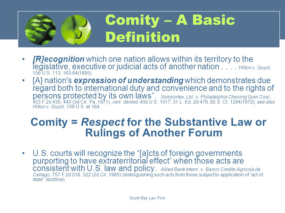 South Bay Law Firm Comity – A Basic Definition [R]ecognition which one nation allows within its territory to the legislative, executive or judicial acts of another nation....