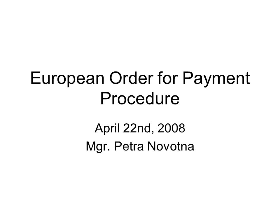 European Order for Payment Procedure April 22nd, 2008 Mgr. Petra Novotna