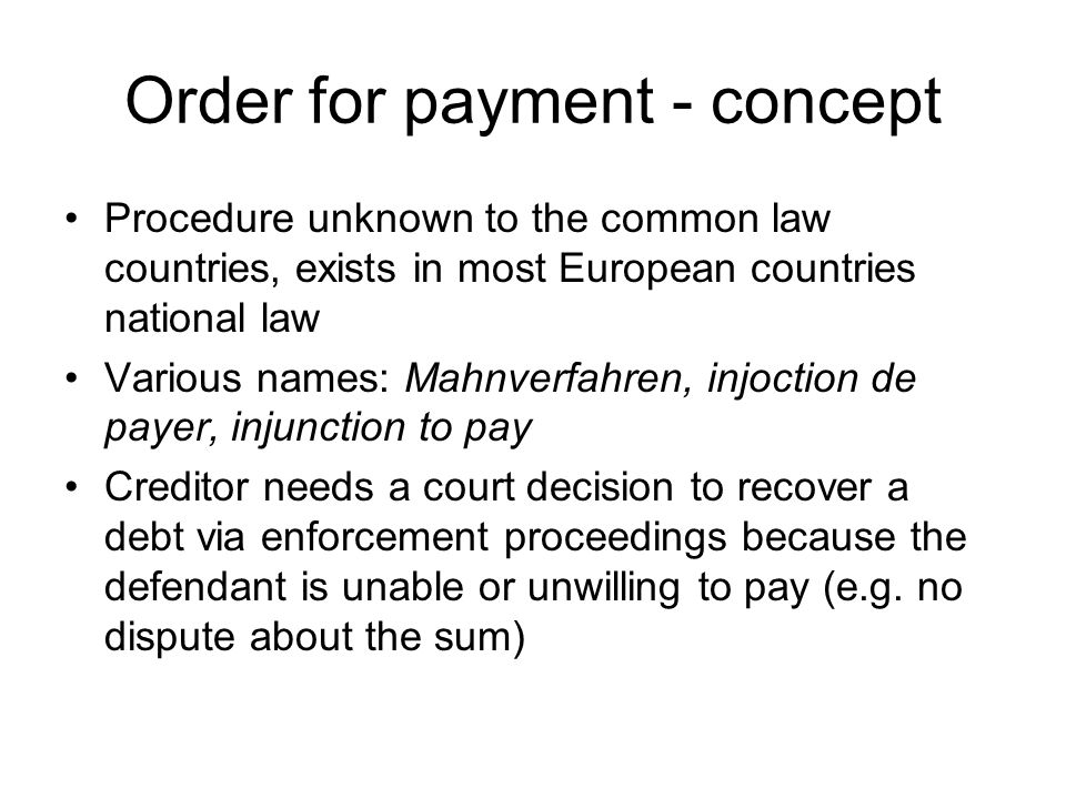 Order for payment - concept Procedure unknown to the common law countries, exists in most European countries national law Various names: Mahnverfahren, injoction de payer, injunction to pay Creditor needs a court decision to recover a debt via enforcement proceedings because the defendant is unable or unwilling to pay (e.g.
