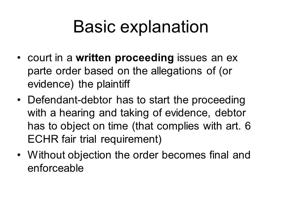 Basic explanation court in a written proceeding issues an ex parte order based on the allegations of (or evidence) the plaintiff Defendant-debtor has to start the proceeding with a hearing and taking of evidence, debtor has to object on time (that complies with art.