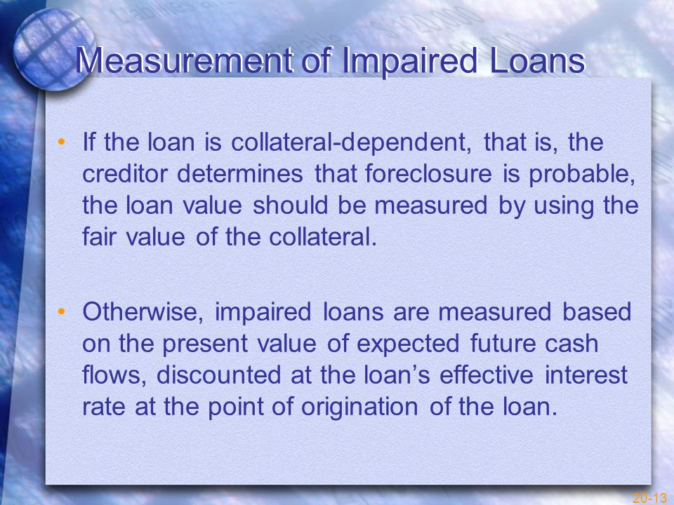 20-13 Measurement of Impaired Loans If the loan is collateral-dependent, that is, the creditor determines that foreclosure is probable, the loan value should be measured by using the fair value of the collateral.