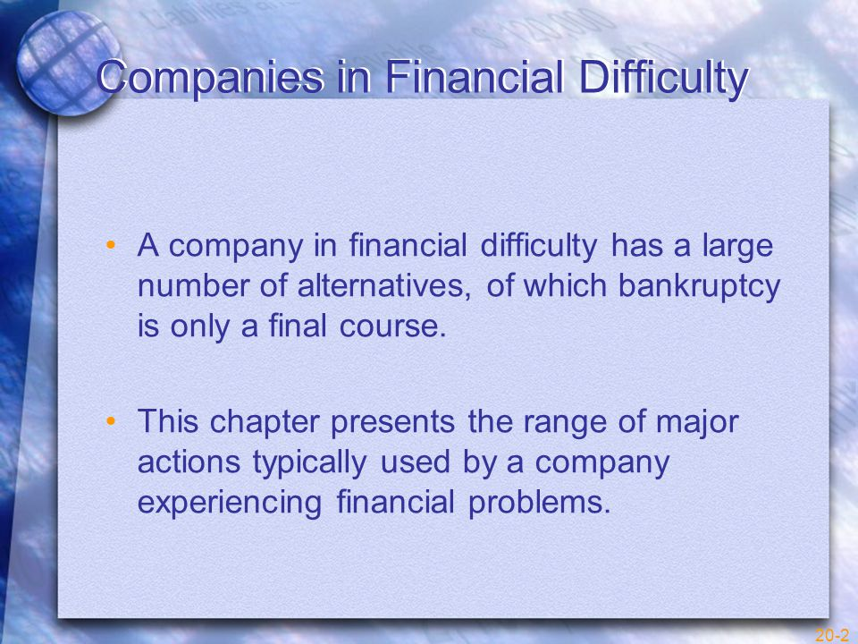 20-3 Reasons for Financial Difficulty Companies get into financial difficulty for a large variety of reasons: –Continued losses from operations –Overextended credit to customers –Poor management of working capital –Inadequate financing –Failure to react to changes in economic conditions