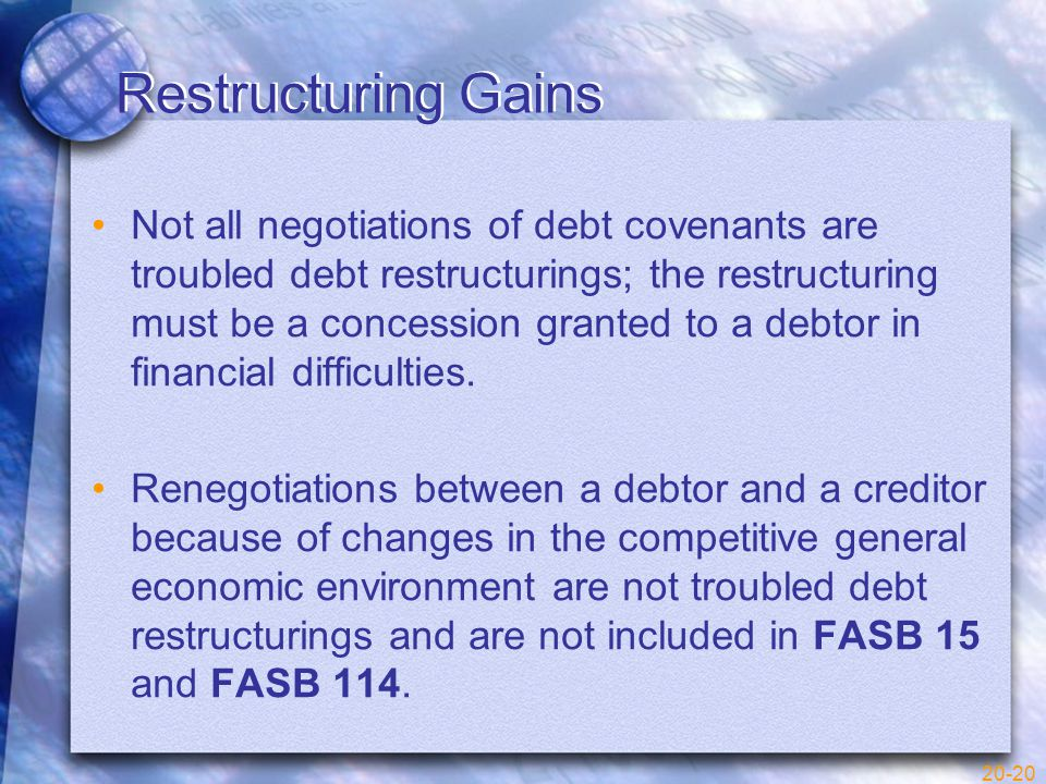 20-20 Restructuring Gains Not all negotiations of debt covenants are troubled debt restructurings; the restructuring must be a concession granted to a debtor in financial difficulties.