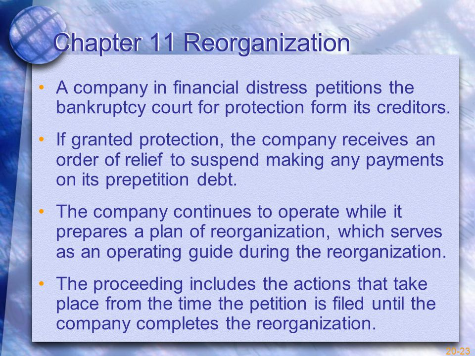 20-23 Chapter 11 Reorganization A company in financial distress petitions the bankruptcy court for protection form its creditors.