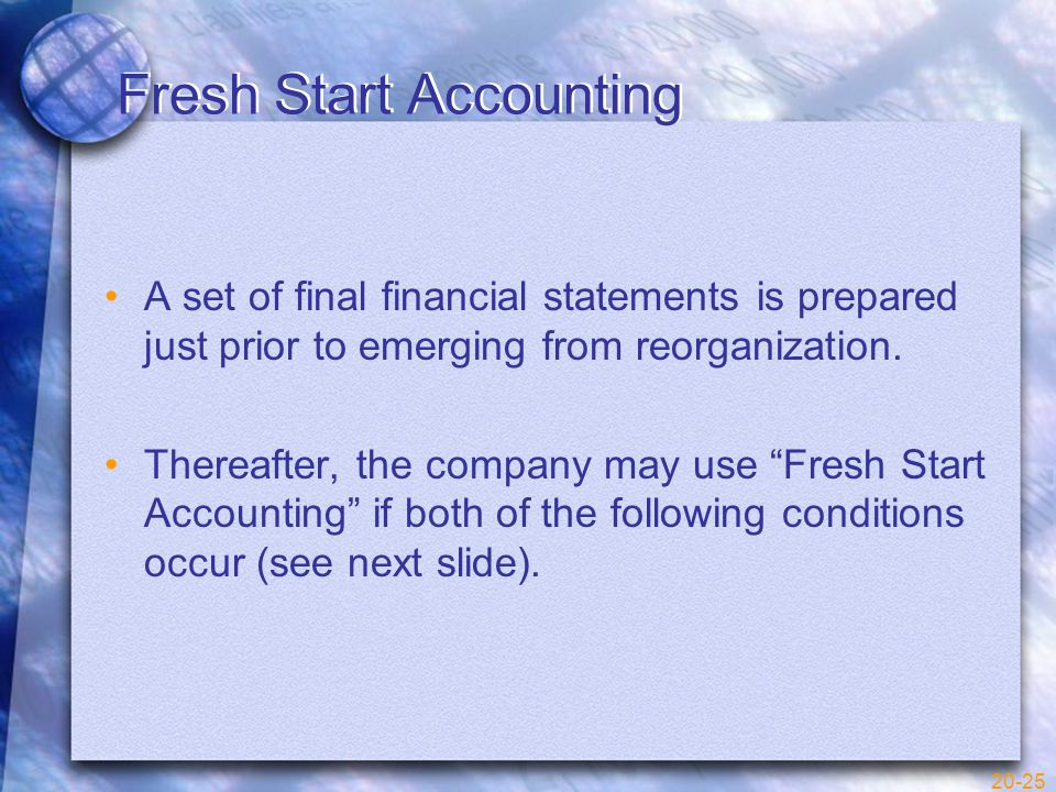 20-25 Fresh Start Accounting A set of final financial statements is prepared just prior to emerging from reorganization.