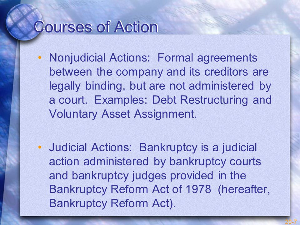 20-7 Courses of Action Nonjudicial Actions: Formal agreements between the company and its creditors are legally binding, but are not administered by a court.