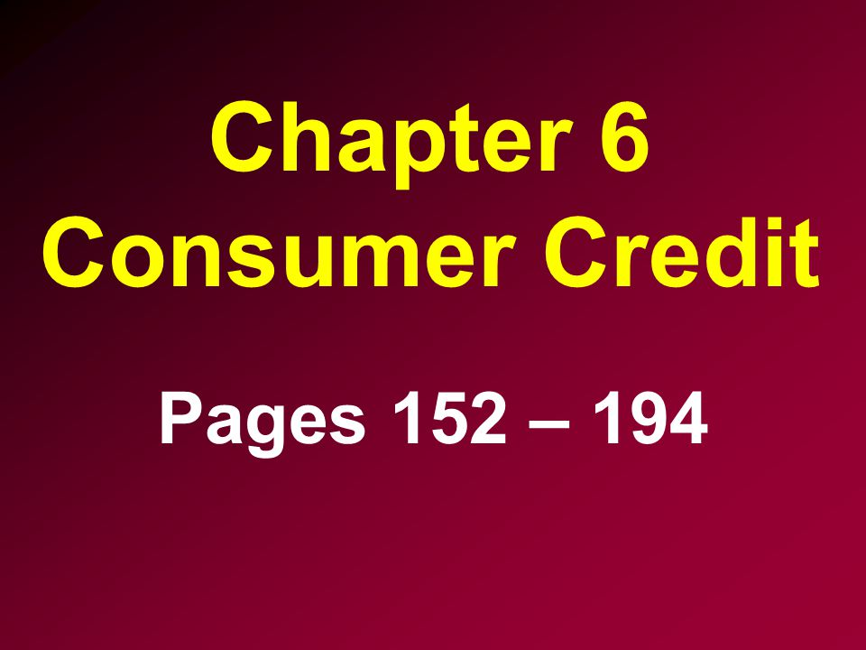 Chapter 6 Consumer Credit Pages 152 – 194