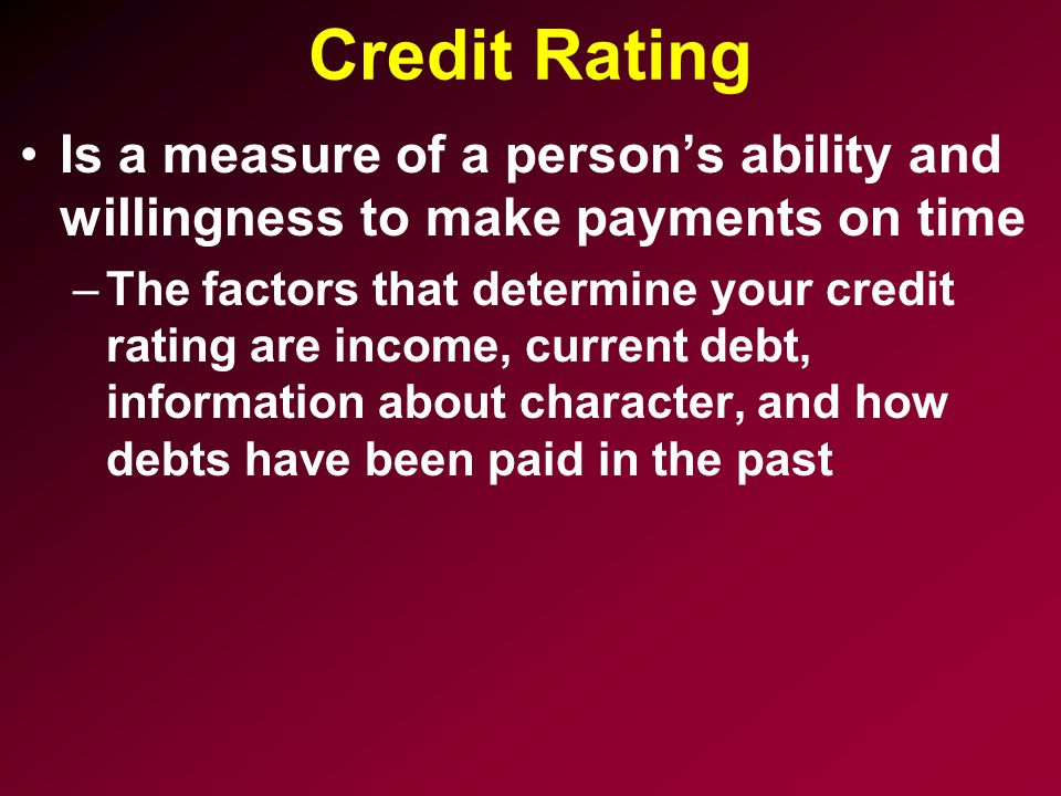 Credit Rating Is a measure of a person's ability and willingness to make payments on time –The factors that determine your credit rating are income, current debt, information about character, and how debts have been paid in the past