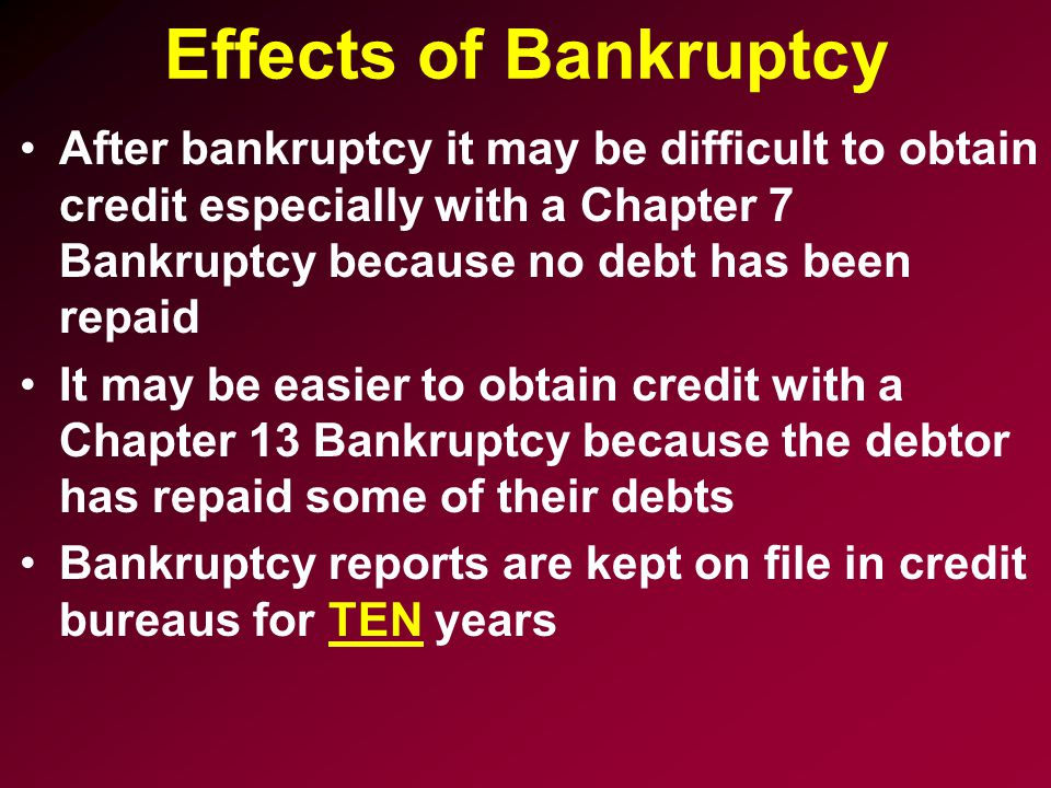 Effects of Bankruptcy After bankruptcy it may be difficult to obtain credit especially with a Chapter 7 Bankruptcy because no debt has been repaid It may be easier to obtain credit with a Chapter 13 Bankruptcy because the debtor has repaid some of their debts Bankruptcy reports are kept on file in credit bureaus for TEN years