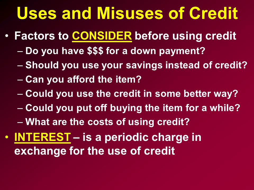Uses and Misuses of Credit Factors to CONSIDER before using credit –Do you have $$$ for a down payment.