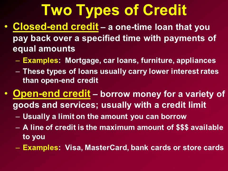 Two Types of Credit Closed-end credit – a one-time loan that you pay back over a specified time with payments of equal amounts –Examples: Mortgage, car loans, furniture, appliances –These types of loans usually carry lower interest rates than open-end credit Open-end credit – borrow money for a variety of goods and services; usually with a credit limit –Usually a limit on the amount you can borrow –A line of credit is the maximum amount of $$$ available to you –Examples: Visa, MasterCard, bank cards or store cards