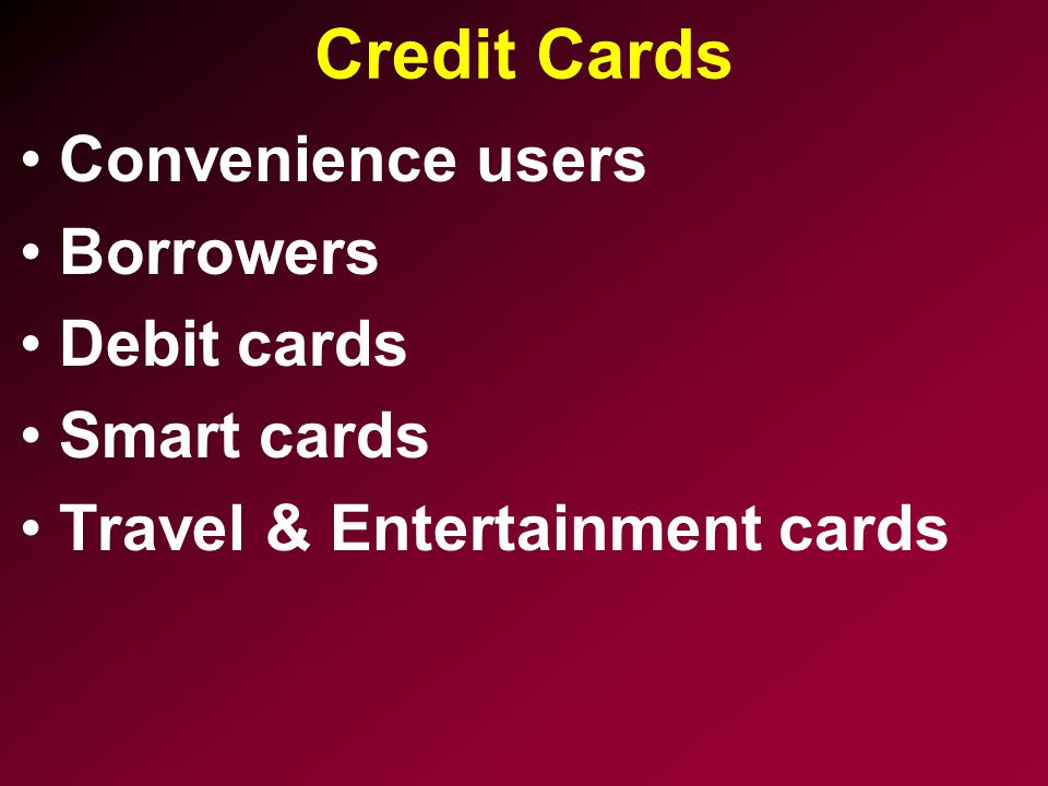 Credit Cards Convenience users Borrowers Debit cards Smart cards Travel & Entertainment cards