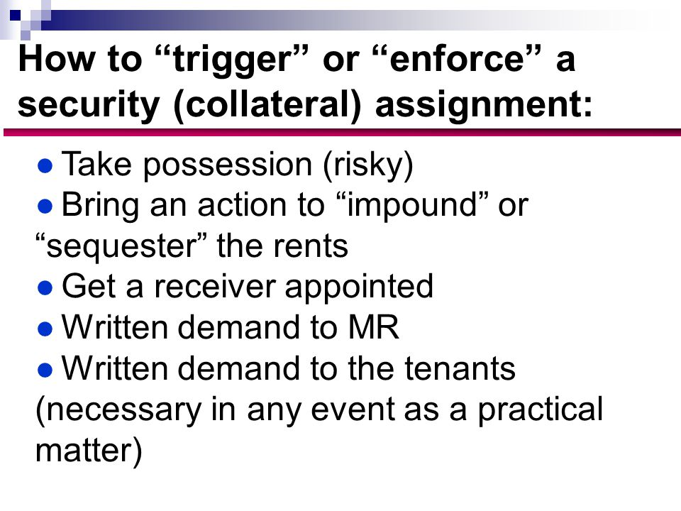 How to trigger or enforce a security (collateral) assignment: ●Take possession (risky) ●Bring an action to impound or sequester the rents ●Get a receiver appointed ●Written demand to MR ●Written demand to the tenants (necessary in any event as a practical matter)