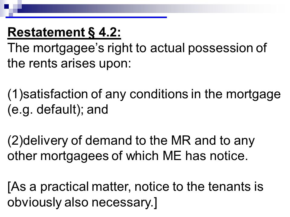 Restatement § 4.2: The mortgagee's right to actual possession of the rents arises upon: (1)satisfaction of any conditions in the mortgage (e.g.