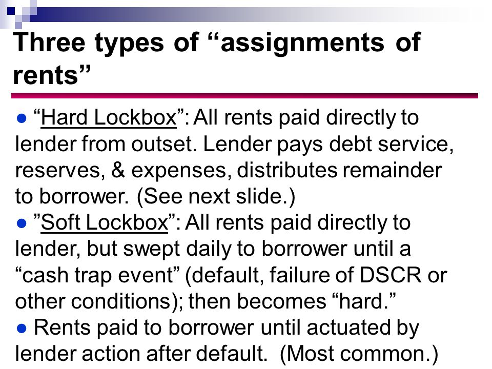 Three types of assignments of rents ● Hard Lockbox : All rents paid directly to lender from outset.