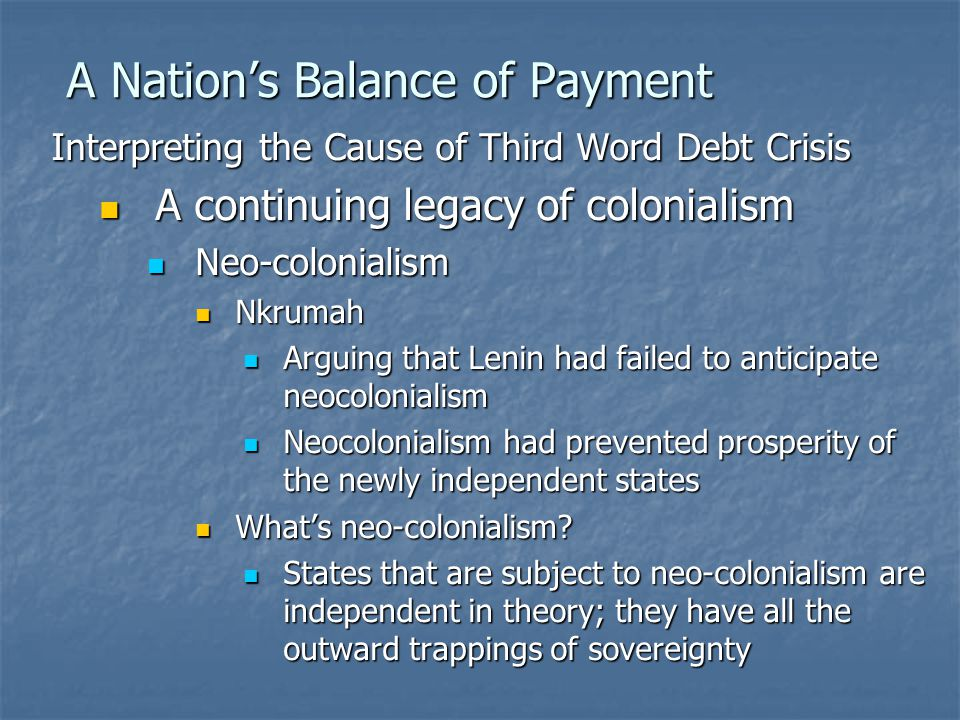 A Nation's Balance of Payment Interpreting the Cause of Third Word Debt Crisis A continuing legacy of colonialism A continuing legacy of colonialism Neo-colonialism Neo-colonialism Nkrumah Nkrumah Arguing that Lenin had failed to anticipate neocolonialism Arguing that Lenin had failed to anticipate neocolonialism Neocolonialism had prevented prosperity of the newly independent states Neocolonialism had prevented prosperity of the newly independent states What's neo-colonialism.