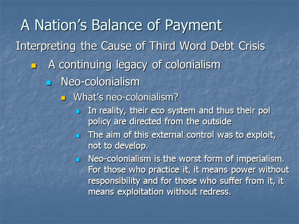 A Nation's Balance of Payment Interpreting the Cause of Third Word Debt Crisis A continuing legacy of colonialism A continuing legacy of colonialism Neo-colonialism Neo-colonialism What's neo-colonialism.
