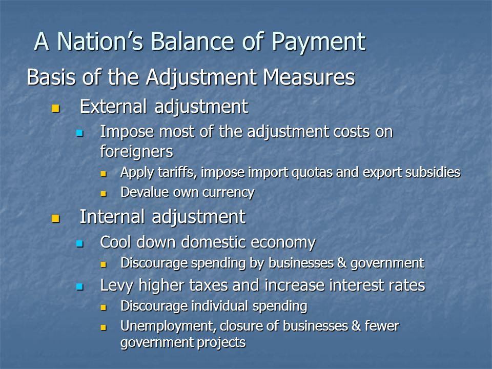 A Nation's Balance of Payment Basis of the Adjustment Measures External adjustment External adjustment Impose most of the adjustment costs on foreigners Impose most of the adjustment costs on foreigners Apply tariffs, impose import quotas and export subsidies Apply tariffs, impose import quotas and export subsidies Devalue own currency Devalue own currency Internal adjustment Internal adjustment Cool down domestic economy Cool down domestic economy Discourage spending by businesses & government Discourage spending by businesses & government Levy higher taxes and increase interest rates Levy higher taxes and increase interest rates Discourage individual spending Discourage individual spending Unemployment, closure of businesses & fewer government projects Unemployment, closure of businesses & fewer government projects