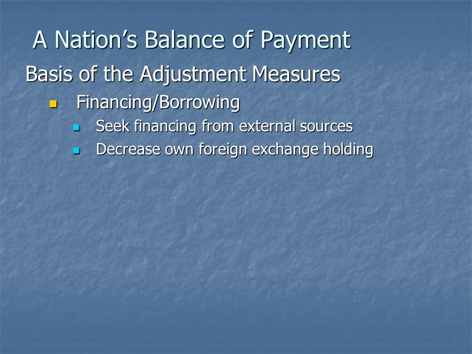 A Nation's Balance of Payment Basis of the Adjustment Measures Financing/Borrowing Financing/Borrowing Seek financing from external sources Seek financing from external sources Decrease own foreign exchange holding Decrease own foreign exchange holding