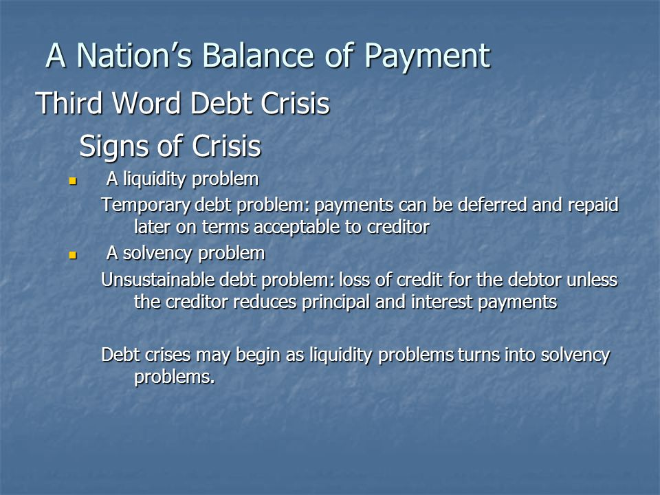A Nation's Balance of Payment Third Word Debt Crisis Origin Time: August 1981 Main debtor countries (1982) Country Debt $ Debt Service Ratio (debte as of % of export income) Brazil: $92 bn81.3% Brazil: $92 bn81.3% Mexico: $86 bn56.8% Mexico: $86 bn56.8% Argentina: $43 bn 50% Argentina: $43 bn 50% Venezuela: $32 bn29.5% Venezuela: $32 bn29.5% Korea: $37 bn22.4% Korea: $37 bn22.4% Philippines: $24 bn42.6% Philippines: $24 bn42.6%